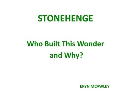 STONEHENGE Who Built This Wonder and Why? ERYN MCAWLEY.