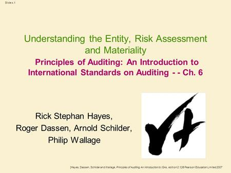 [Hayes, Dassen, Schilder and Wallage, Principles of Auditing An Introduction to ISAs, edition 2.1] © Pearson Education Limited 2007 Slide x.1 Understanding.
