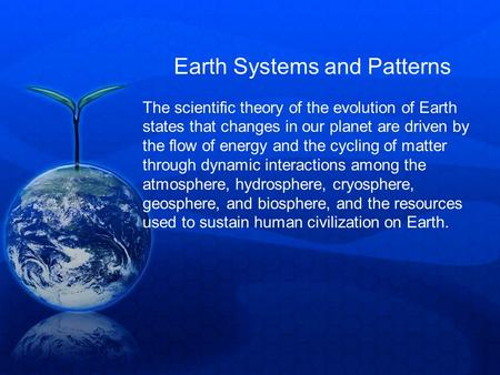 Earth Systems and Patterns The scientific theory of the evolution of Earth states that changes in our planet are driven by the flow of energy and the cycling.