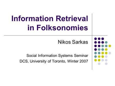 Information Retrieval in Folksonomies Nikos Sarkas Social Information Systems Seminar DCS, University of Toronto, Winter 2007.