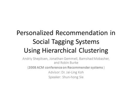Personalized Recommendation in Social Tagging Systems Using Hierarchical Clustering Andriy Shepitsen, Jonathan Gemmell, Bamshad Mobasher, and Robin Burke.