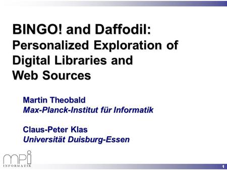 1 BINGO! and Daffodil: Personalized Exploration of Digital Libraries and Web Sources Martin Theobald Max-Planck-Institut für Informatik Claus-Peter Klas.