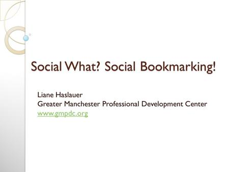 Social What? Social Bookmarking! Liane Haslauer Greater Manchester Professional Development Center www.gmpdc.org www.gmpdc.org.
