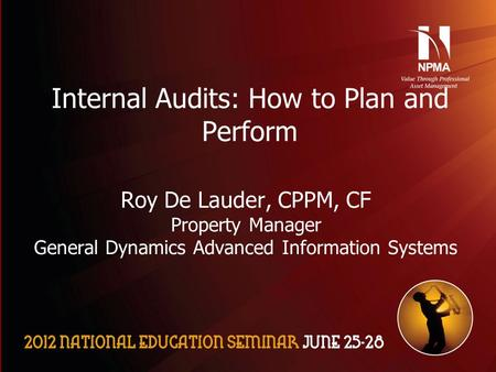 Please use the following two slides as a template for your presentation at NES. Internal Audits: How to Plan and Perform Roy De Lauder, CPPM, CF Property.
