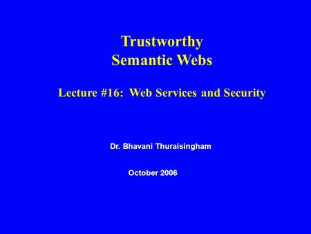 Dr. Bhavani Thuraisingham October 2006 Trustworthy Semantic Webs Lecture #16: Web Services and Security.