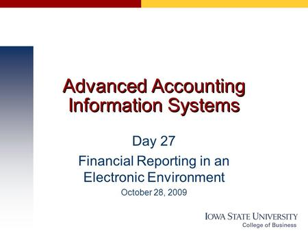 Advanced Accounting Information Systems Day 27 Financial Reporting in an Electronic Environment October 28, 2009.