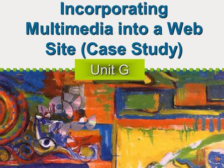 Incorporating Multimedia into a Web Site (Case Study) Unit G.