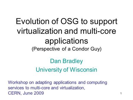 1 Evolution of OSG to support virtualization and multi-core applications (Perspective of a Condor Guy) Dan Bradley University of Wisconsin Workshop on.