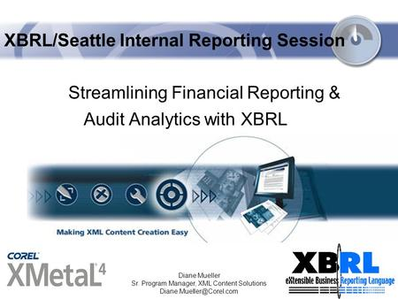 11/2/2003 Diane Mueller Sr. Program Manager, XML Content Solutions XBRL/Seattle Internal Reporting Session Streamlining Financial.