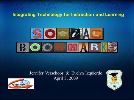 Integrating Technology for Instruction and Learning Jennifer Verschoor & Evelyn Izquierdo April 3, 2009.