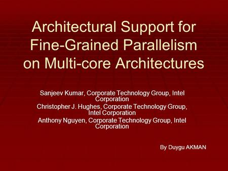 Architectural Support for Fine-Grained Parallelism on Multi-core Architectures Sanjeev Kumar, Corporate Technology Group, Intel Corporation Christopher.