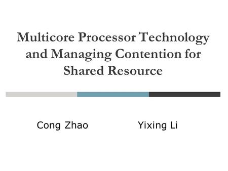 Feb. 19, 2008 Multicore Processor Technology and Managing Contention for Shared Resource Cong Zhao Yixing Li.