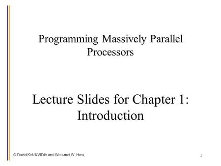 © David Kirk/NVIDIA and Wen-mei W. Hwu, 1 Programming Massively Parallel Processors Lecture Slides for Chapter 1: Introduction.