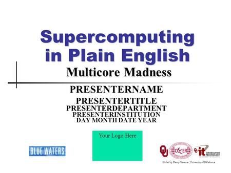 Supercomputing in Plain English Multicore Madness PRESENTERNAME PRESENTERTITLE PRESENTERDEPARTMENT PRESENTERINSTITUTION DAY MONTH DATE YEAR Your Logo Here.