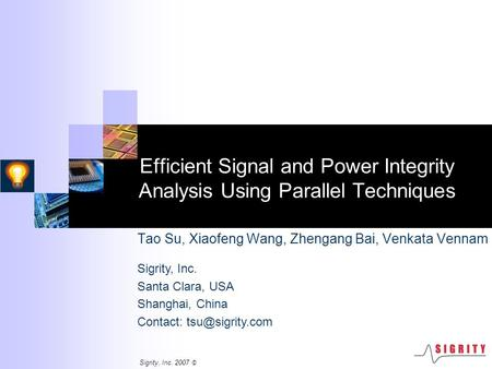 Sigrity, Inc. 2007 © Efficient Signal and Power Integrity Analysis Using Parallel Techniques Tao Su, Xiaofeng Wang, Zhengang Bai, Venkata Vennam Sigrity,