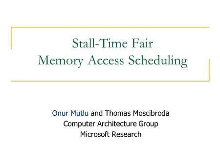 Stall-Time Fair Memory Access Scheduling Onur Mutlu and Thomas Moscibroda Computer Architecture Group Microsoft Research.