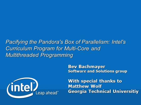 Bev Bachmayer Software and Solutions group With special thanks to Matthew Wolf Georgia Technical Universitiy Pacifying the Pandora's Box of Parallelism: