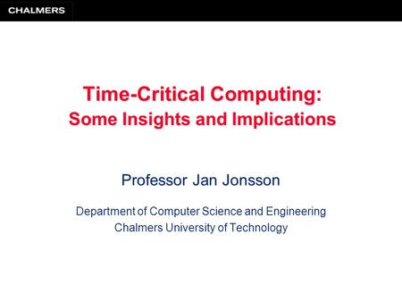 Time-Critical Computing: Some Insights and Implications Professor Jan Jonsson Department of Computer Science and Engineering Chalmers University of Technology.