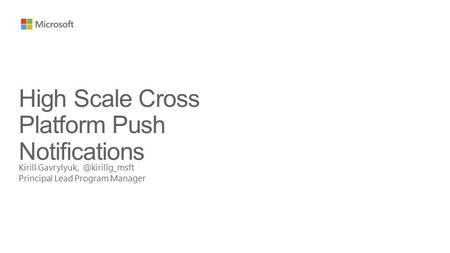 Kirill Principal Lead Program Manager High Scale Cross Platform Push Notifications.