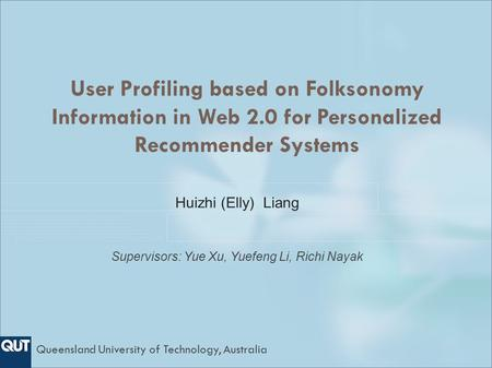 User Profiling based on Folksonomy Information in Web 2.0 for Personalized Recommender Systems Huizhi (Elly) Liang Supervisors: Yue Xu, Yuefeng Li, Richi.