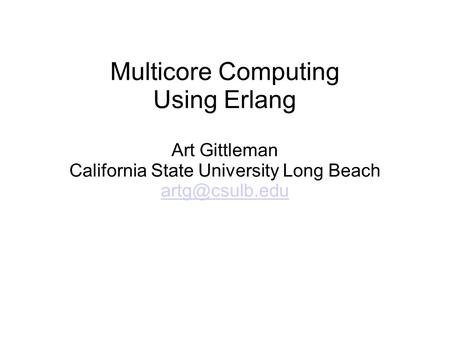 Multicore Computing Using Erlang Art Gittleman California State University Long Beach