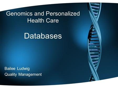 Genomics and Personalized Health Care Databases Bailee Ludwig Quality Management.