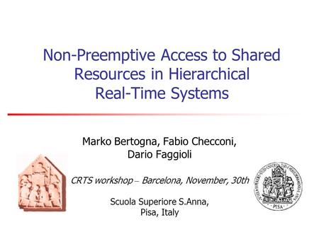 Non-Preemptive Access to Shared Resources in Hierarchical Real-Time Systems Marko Bertogna, Fabio Checconi, Dario Faggioli CRTS workshop – Barcelona, November,