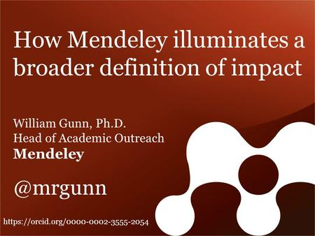 How Mendeley illuminates a broader definition of impact William Gunn, Ph.D. Head of Academic Outreach https://orcid.org/0000-0002-3555-2054.