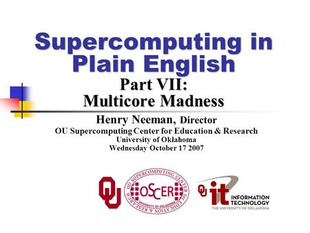 Supercomputing in Plain English Part VII: Multicore Madness Henry Neeman, Director OU Supercomputing Center for Education & Research University of Oklahoma.
