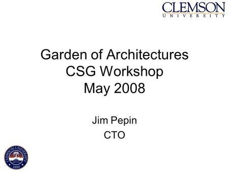 Garden of Architectures CSG Workshop May 2008 Jim Pepin CTO.