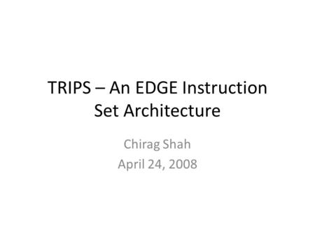 TRIPS – An EDGE Instruction Set Architecture Chirag Shah April 24, 2008.