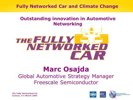 The Fully Networked Car Geneva, 4-5 March 2009 Fully Networked Car and Climate Change Marc Osajda Global Automotive Strategy Manager Freescale Semiconductor.