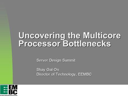 Uncovering the Multicore Processor Bottlenecks Server Design Summit Shay Gal-On Director of Technology, EEMBC.