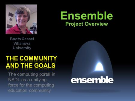 Ensemble Project Overview The computing portal in NSDL as a unifying force for the computing education community Boots Cassel Villanova University.