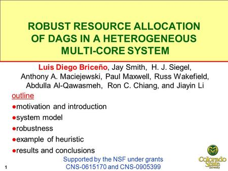 ROBUST RESOURCE ALLOCATION OF DAGS IN A HETEROGENEOUS MULTI-CORE SYSTEM Luis Diego Briceño, Jay Smith, H. J. Siegel, Anthony A. Maciejewski, Paul Maxwell,