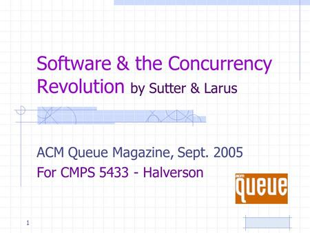 Software & the Concurrency Revolution by Sutter & Larus ACM Queue Magazine, Sept. 2005 For CMPS 5433 - Halverson 1.