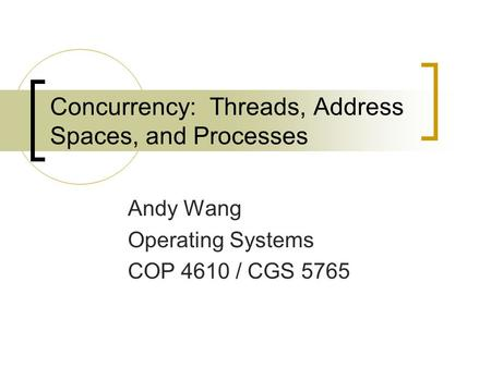 Concurrency: Threads, Address Spaces, and Processes Andy Wang Operating Systems COP 4610 / CGS 5765.