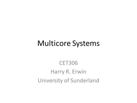 Multicore Systems CET306 Harry R. Erwin University of Sunderland.