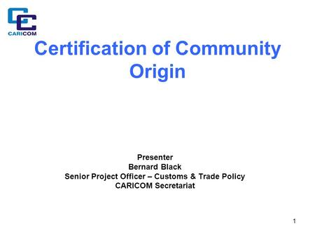 1 Certification of Community Origin Presenter Bernard Black Senior Project Officer – Customs & Trade Policy CARICOM Secretariat.