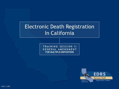 Electronic Death Registration In California T R A I N I N G S E S S I O N I I G E N E R A L A M E N D M E N T FOR MULTIPLE DISPOSITONS 2 0 0 7 _ 0 701.
