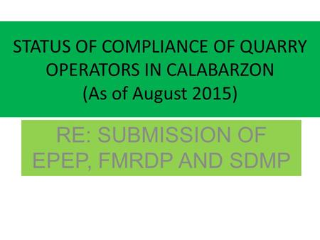 STATUS OF COMPLIANCE OF QUARRY OPERATORS IN CALABARZON (As of August 2015) RE: SUBMISSION OF EPEP, FMRDP AND SDMP.