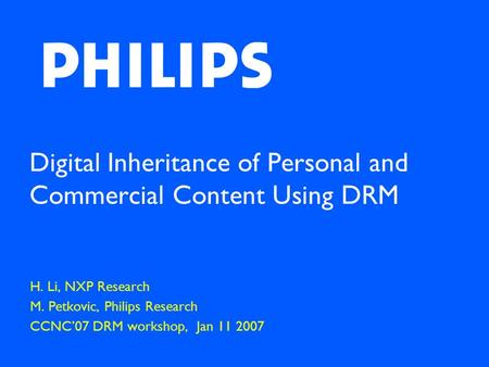 Digital Inheritance of Personal and Commercial Content Using DRM H. Li, NXP Research M. Petkovic, Philips Research CCNC'07 DRM workshop, Jan 11 2007.