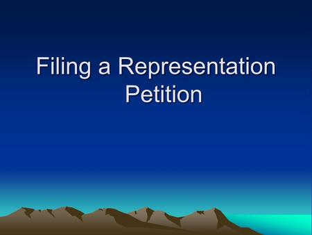 Filing a Representation Petition. What is a Representation Petition Handles and resolves all issues concerning the representation of employees by a Labor.