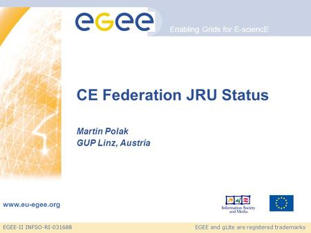 EGEE-II INFSO-RI-031688 Enabling Grids for E-sciencE www.eu-egee.org EGEE and gLite are registered trademarks CE Federation JRU Status Martin Polak GUP.