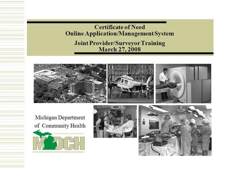 Certificate of Need Online Application/Management System Joint Provider/Surveyor Training March 27, 2008 Michigan Department of Community Health.