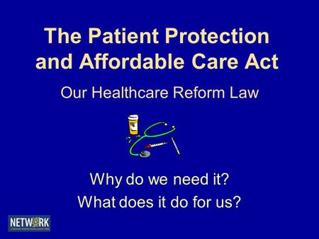 The Patient Protection and Affordable Care Act Our Healthcare Reform Law Why do we need it? What does it do for us?