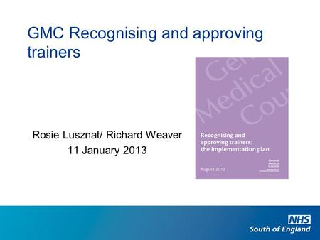 Rosie Lusznat/ Richard Weaver 11 January 2013 GMC Recognising and approving trainers.