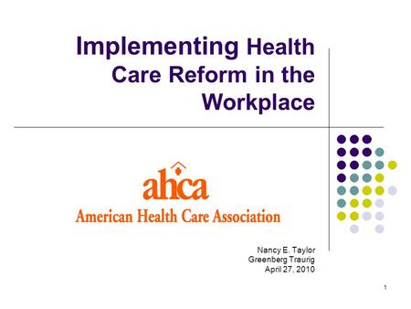 1 Implementing Health Care Reform in the Workplace Nancy E. Taylor Greenberg Traurig April 27, 2010.
