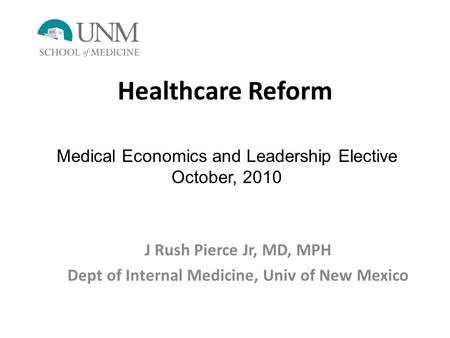Healthcare Reform J Rush Pierce Jr, MD, MPH Dept of Internal Medicine, Univ of New Mexico Medical Economics and Leadership Elective October, 2010.