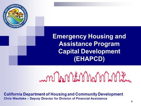 1 California Department of Housing and Community Development Chris Westlake – Deputy Director for Division of Financial Assistance Emergency Housing and.